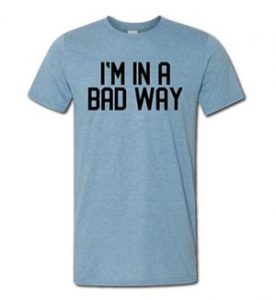 I'M IN A BAD WAY T-SHIRT from $28.00